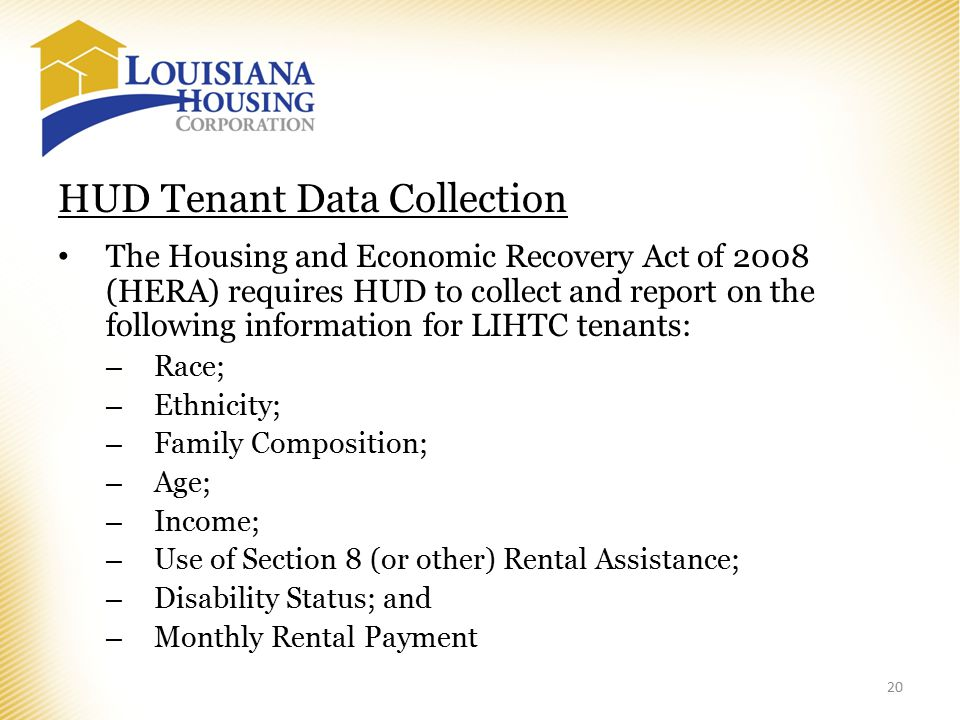 HUD Tenant Data Collection The Housing and Economic Recovery Act of 2008 (HERA) requires HUD to collect and report on the following information for LIHTC tenants: – Race; – Ethnicity; – Family Composition; – Age; – Income; – Use of Section 8 (or other) Rental Assistance; – Disability Status; and – Monthly Rental Payment 20
