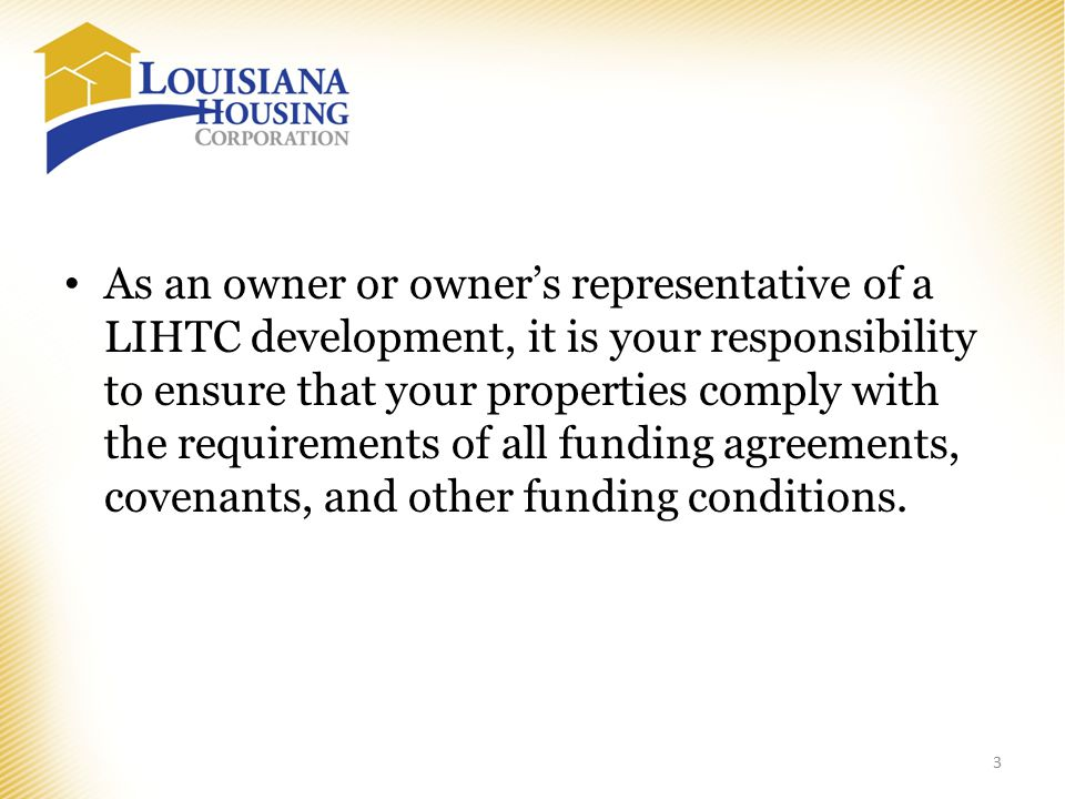 As an owner or owner's representative of a LIHTC development, it is your responsibility to ensure that your properties comply with the requirements of all funding agreements, covenants, and other funding conditions.