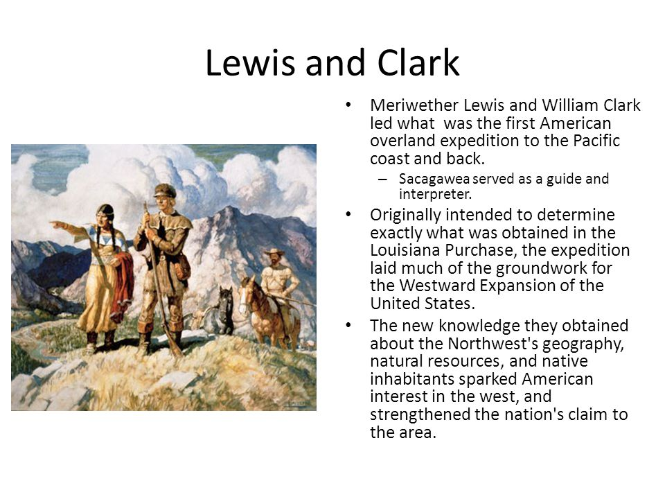 Lewis and Clark Meriwether Lewis and William Clark led what was the first American overland expedition to the Pacific coast and back. – Sacagawea serv