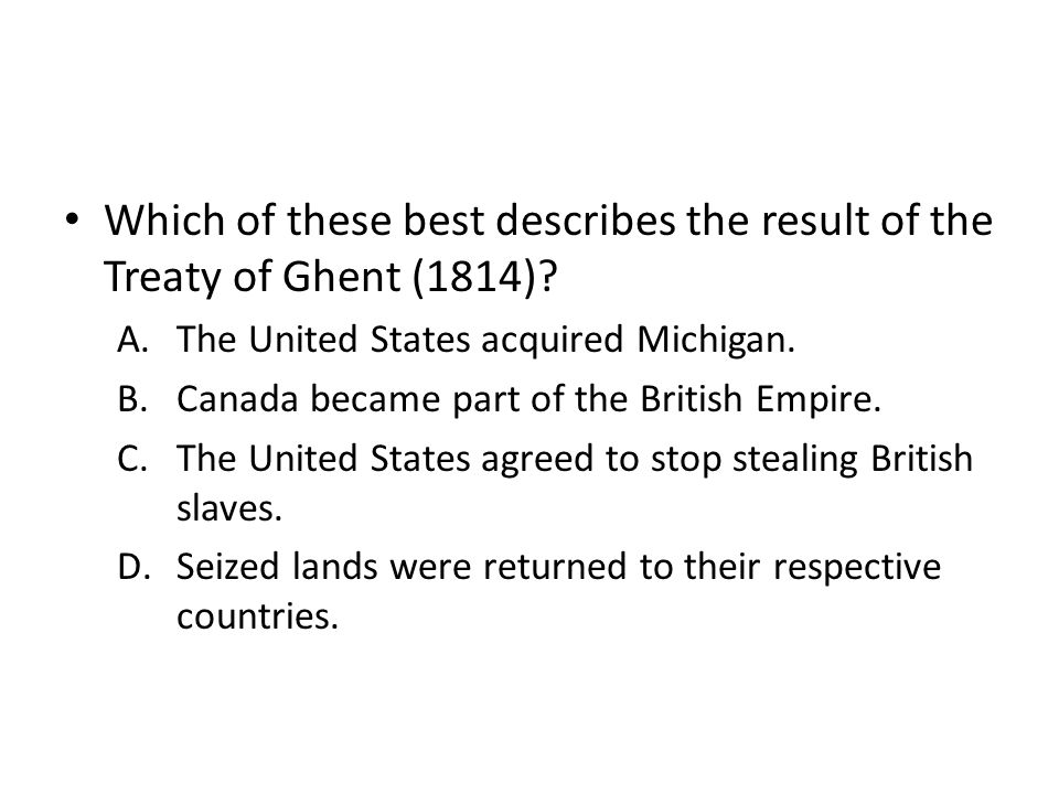 Which of these best describes the result of the Treaty of Ghent (1814)? A.The United States acquired Michigan. B.Canada became part of the British Emp
