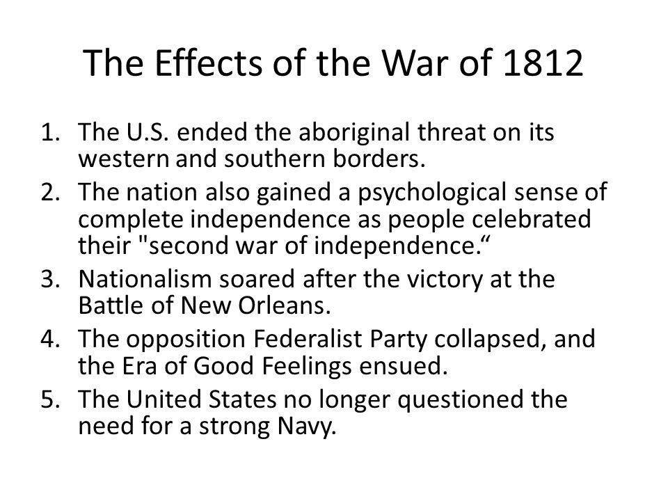 The Effects of the War of 1812 1.The U.S. ended the aboriginal threat on its western and southern borders. 2.The nation also gained a psychological se