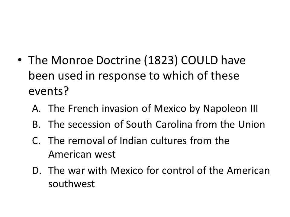 The Monroe Doctrine (1823) COULD have been used in response to which of these events? A.The French invasion of Mexico by Napoleon III B.The secession