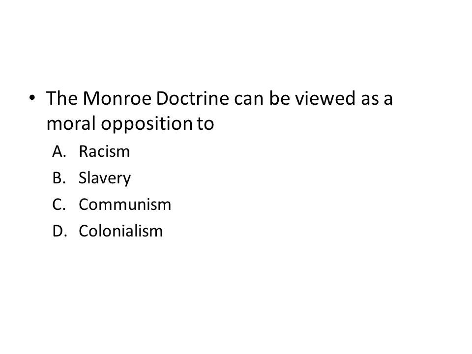 The Monroe Doctrine can be viewed as a moral opposition to A.Racism B.Slavery C.Communism D.Colonialism
