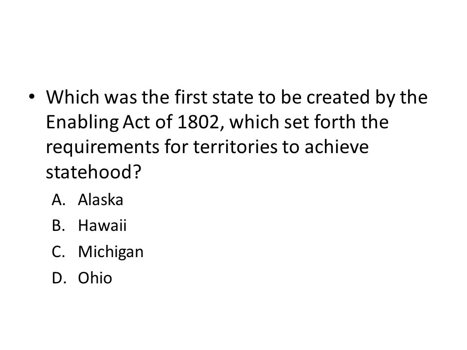 Which was the first state to be created by the Enabling Act of 1802, which set forth the requirements for territories to achieve statehood? A.Alaska B