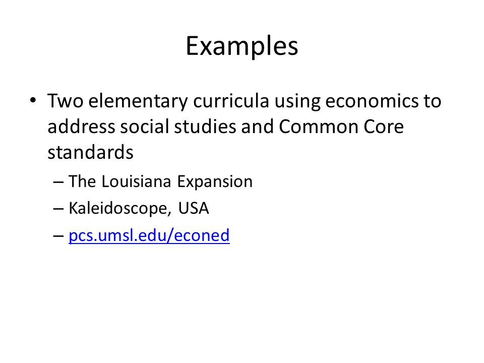 Examples Two elementary curricula using economics to address social studies and Common Core standards – The Louisiana Expansion – Kaleidoscope, USA – pcs.umsl.edu/econed pcs.umsl.edu/econed