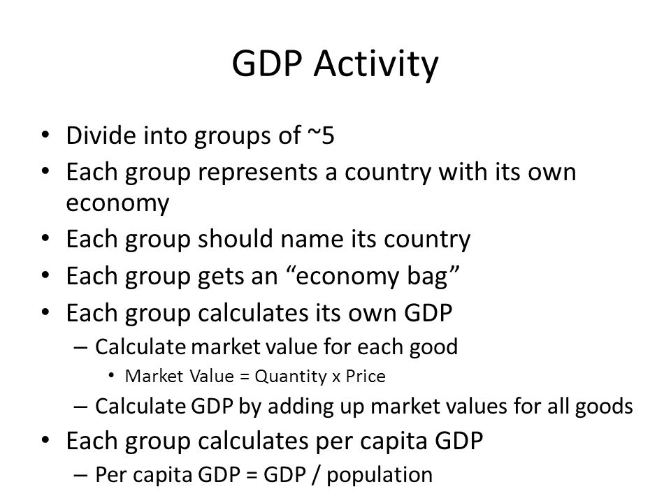 GDP Activity Divide into groups of ~5 Each group represents a country with its own economy Each group should name its country Each group gets an economy bag Each group calculates its own GDP – Calculate market value for each good Market Value = Quantity x Price – Calculate GDP by adding up market values for all goods Each group calculates per capita GDP – Per capita GDP = GDP / population