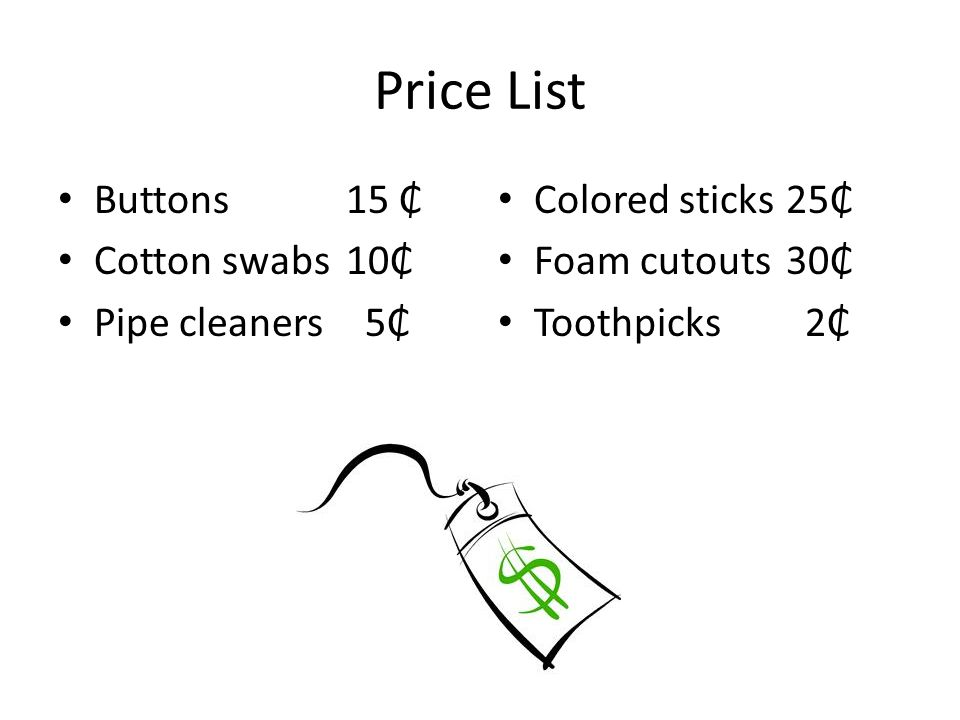 Price List Buttons15 ₵ Cotton swabs 10₵ Pipe cleaners 5₵ Colored sticks25₵ Foam cutouts30₵ Toothpicks 2₵