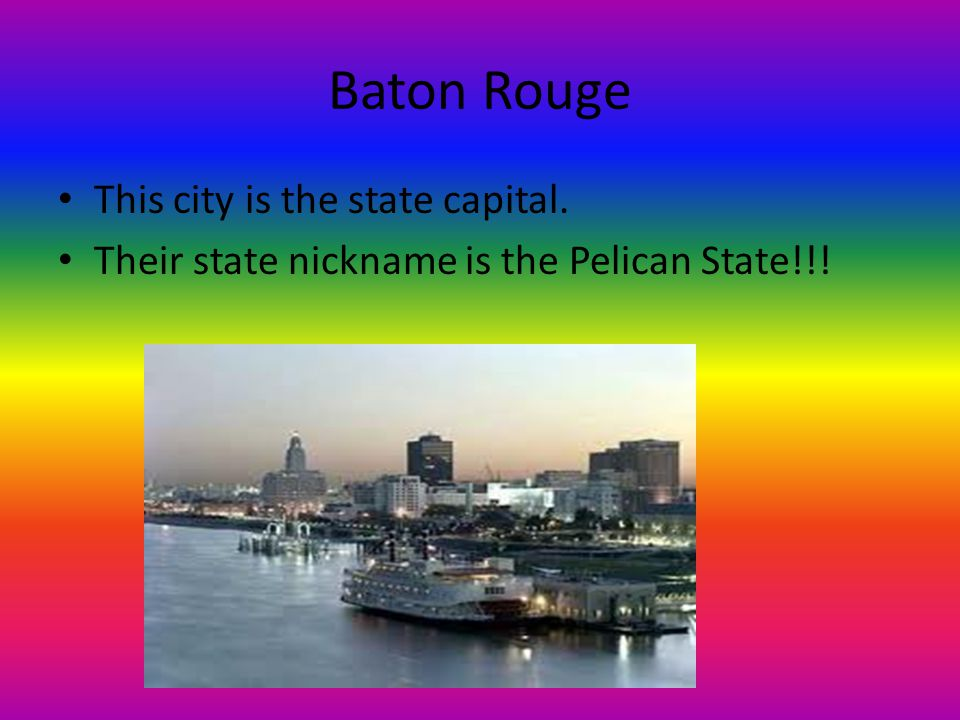 Baton Rouge This city is the state capital. Their state nickname is the Pelican State!!!