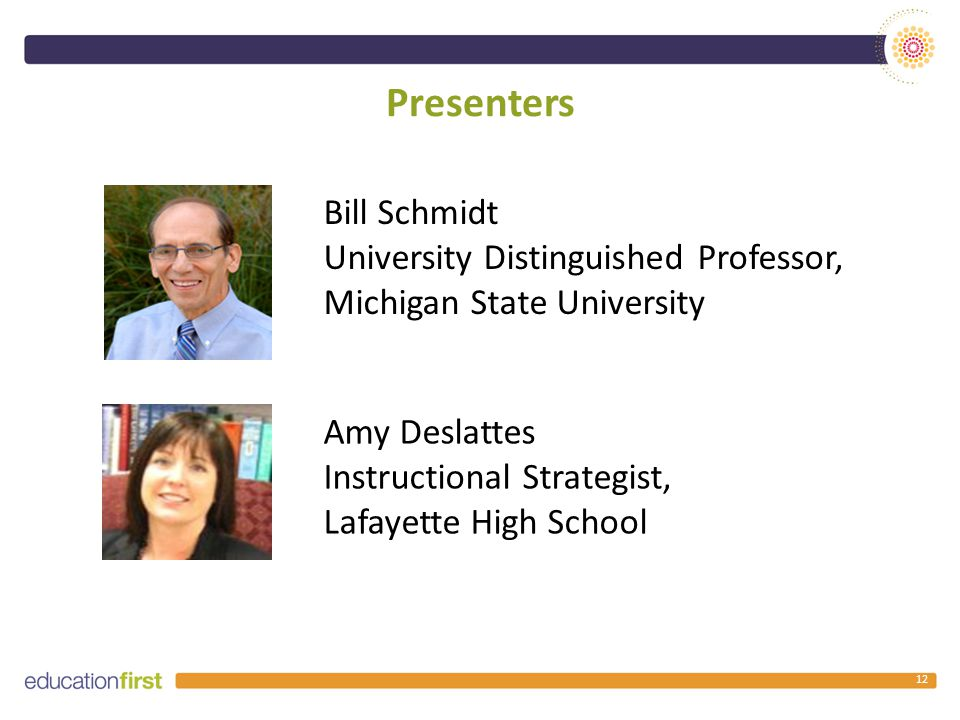 Presenters 12 Amy Deslattes Instructional Strategist, Lafayette High School Bill Schmidt University Distinguished Professor, Michigan State University