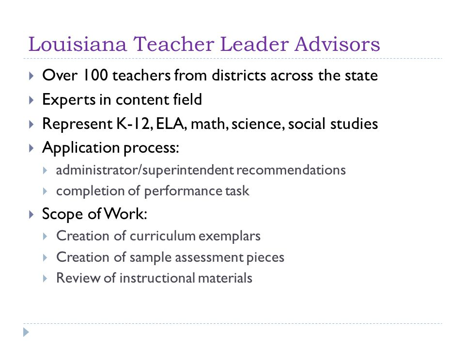 Louisiana Teacher Leader Advisors  Over 100 teachers from districts across the state  Experts in content field  Represent K-12, ELA, math, science, social studies  Application process:  administrator/superintendent recommendations  completion of performance task  Scope of Work:  Creation of curriculum exemplars  Creation of sample assessment pieces  Review of instructional materials