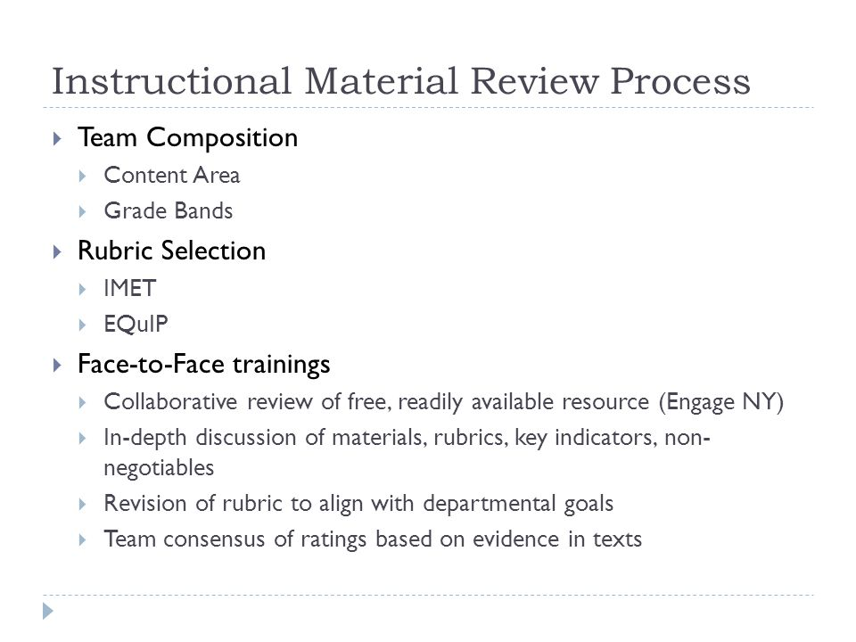 Instructional Material Review Process  Team Composition  Content Area  Grade Bands  Rubric Selection  IMET  EQuIP  Face-to-Face trainings  Collaborative review of free, readily available resource (Engage NY)  In-depth discussion of materials, rubrics, key indicators, non- negotiables  Revision of rubric to align with departmental goals  Team consensus of ratings based on evidence in texts
