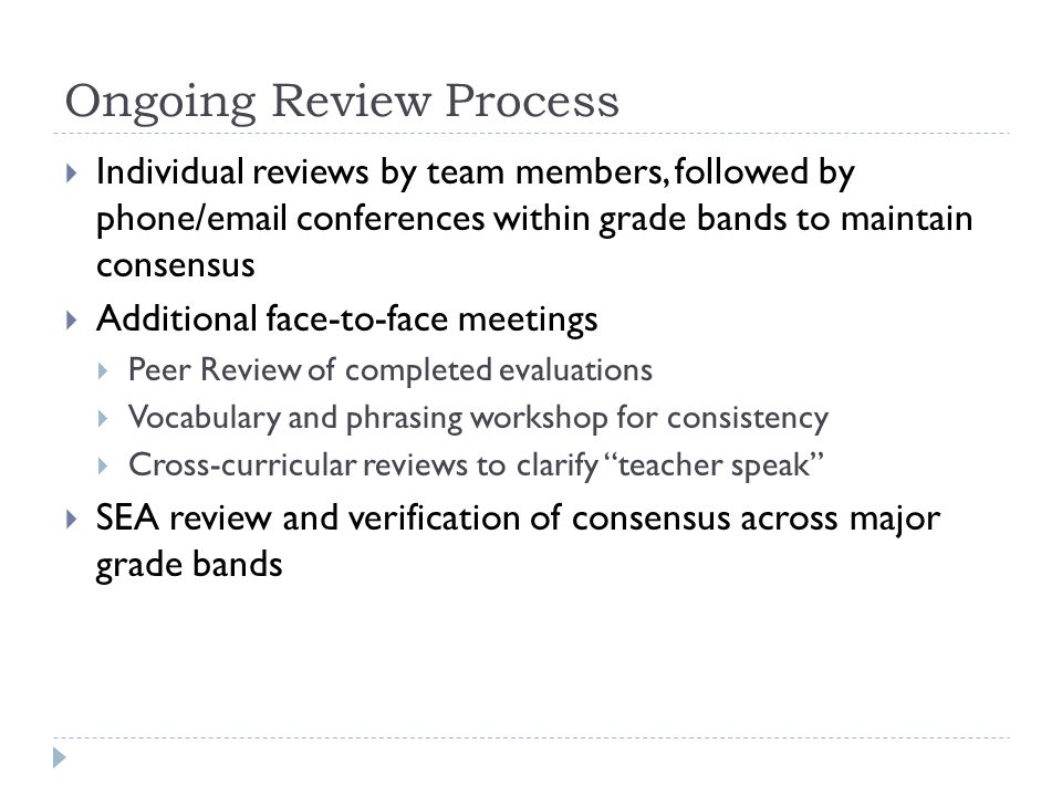 Ongoing Review Process  Individual reviews by team members, followed by phone/email conferences within grade bands to maintain consensus  Additional face-to-face meetings  Peer Review of completed evaluations  Vocabulary and phrasing workshop for consistency  Cross-curricular reviews to clarify teacher speak  SEA review and verification of consensus across major grade bands