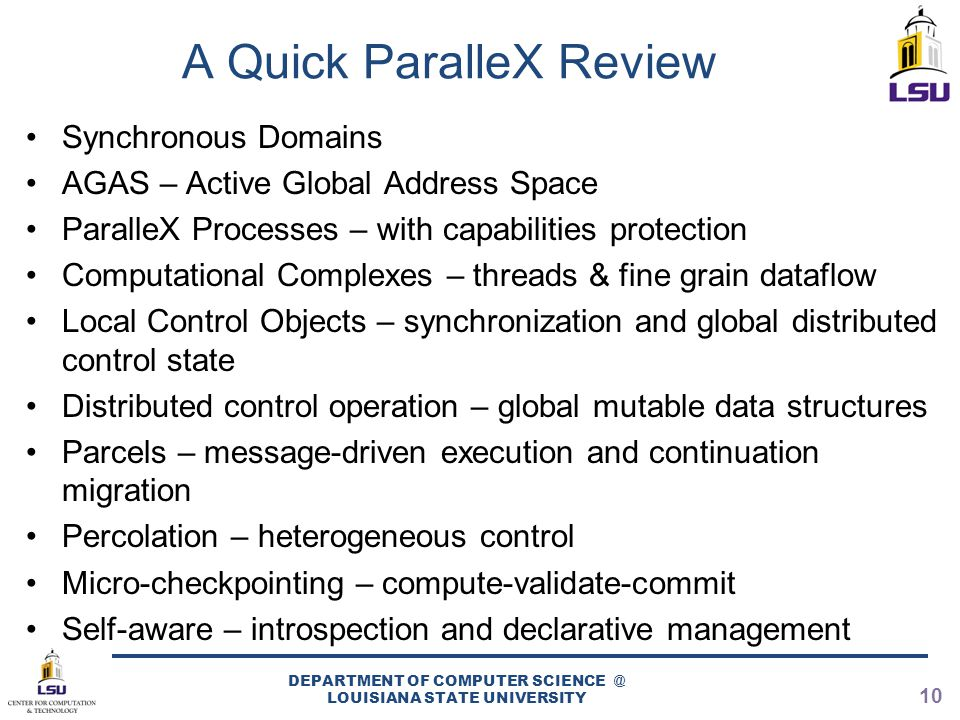 A Quick ParalleX Review Synchronous Domains AGAS – Active Global Address Space ParalleX Processes – with capabilities protection Computational Complexes – threads & fine grain dataflow Local Control Objects – synchronization and global distributed control state Distributed control operation – global mutable data structures Parcels – message-driven execution and continuation migration Percolation – heterogeneous control Micro-checkpointing – compute-validate-commit Self-aware – introspection and declarative management DEPARTMENT OF COMPUTER SCIENCE @ LOUISIANA STATE UNIVERSITY 10