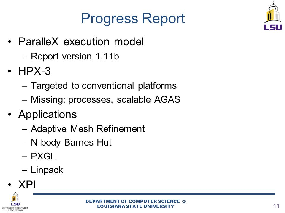 Progress Report ParalleX execution model –Report version 1.11b HPX-3 –Targeted to conventional platforms –Missing: processes, scalable AGAS Applications –Adaptive Mesh Refinement –N-body Barnes Hut –PXGL –Linpack XPI DEPARTMENT OF COMPUTER SCIENCE @ LOUISIANA STATE UNIVERSITY 11