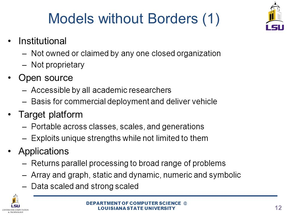 Models without Borders (1) Institutional –Not owned or claimed by any one closed organization –Not proprietary Open source –Accessible by all academic researchers –Basis for commercial deployment and deliver vehicle Target platform –Portable across classes, scales, and generations –Exploits unique strengths while not limited to them Applications –Returns parallel processing to broad range of problems –Array and graph, static and dynamic, numeric and symbolic –Data scaled and strong scaled DEPARTMENT OF COMPUTER SCIENCE @ LOUISIANA STATE UNIVERSITY 12