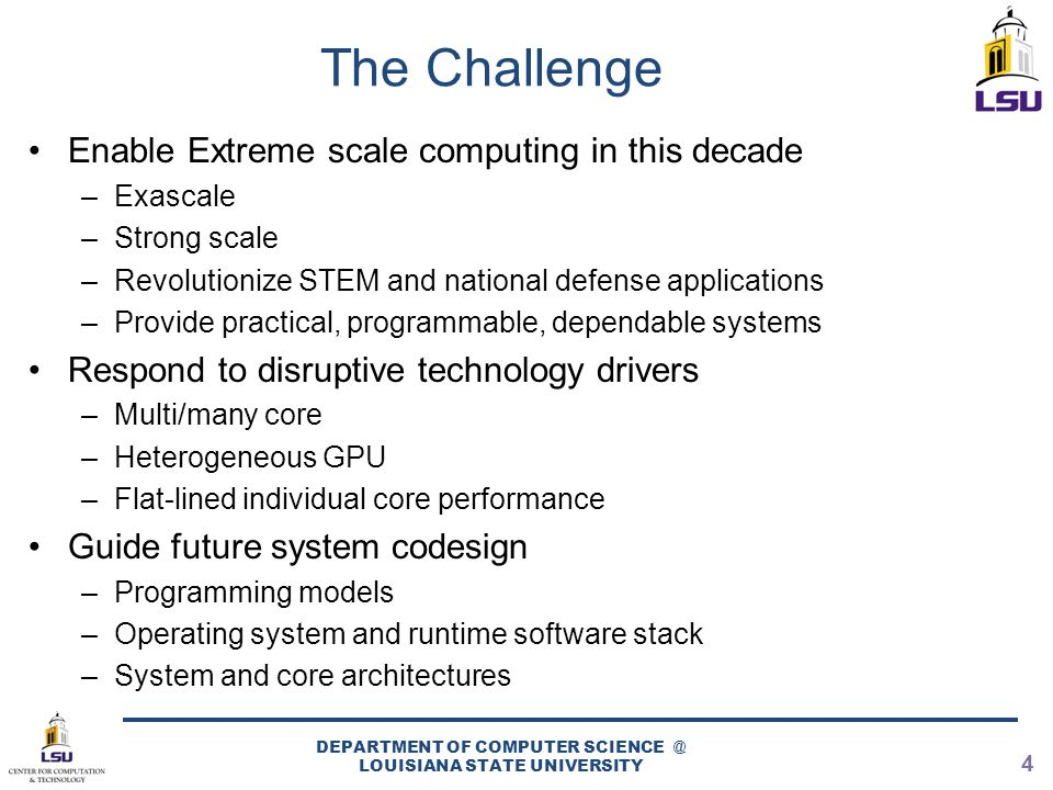 The Challenge Enable Extreme scale computing in this decade –Exascale –Strong scale –Revolutionize STEM and national defense applications –Provide pra