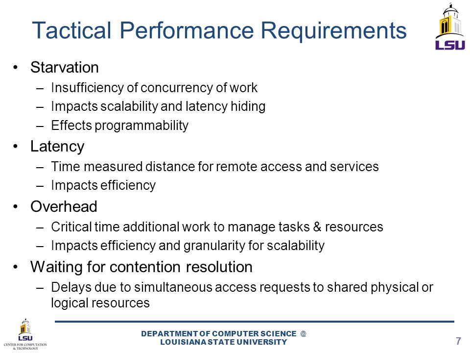 Tactical Performance Requirements Starvation –Insufficiency of concurrency of work –Impacts scalability and latency hiding –Effects programmability Latency –Time measured distance for remote access and services –Impacts efficiency Overhead –Critical time additional work to manage tasks & resources –Impacts efficiency and granularity for scalability Waiting for contention resolution –Delays due to simultaneous access requests to shared physical or logical resources DEPARTMENT OF COMPUTER SCIENCE @ LOUISIANA STATE UNIVERSITY 7