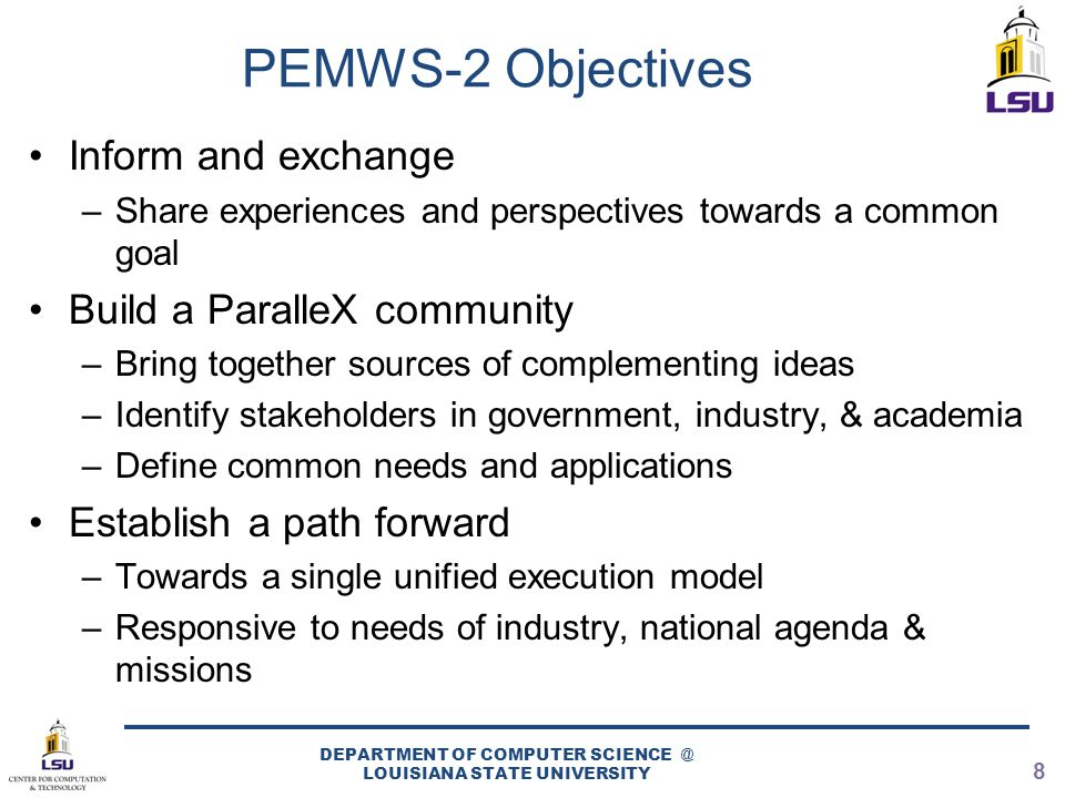 PEMWS-2 Objectives Inform and exchange –Share experiences and perspectives towards a common goal Build a ParalleX community –Bring together sources of complementing ideas –Identify stakeholders in government, industry, & academia –Define common needs and applications Establish a path forward –Towards a single unified execution model –Responsive to needs of industry, national agenda & missions DEPARTMENT OF COMPUTER SCIENCE @ LOUISIANA STATE UNIVERSITY 8