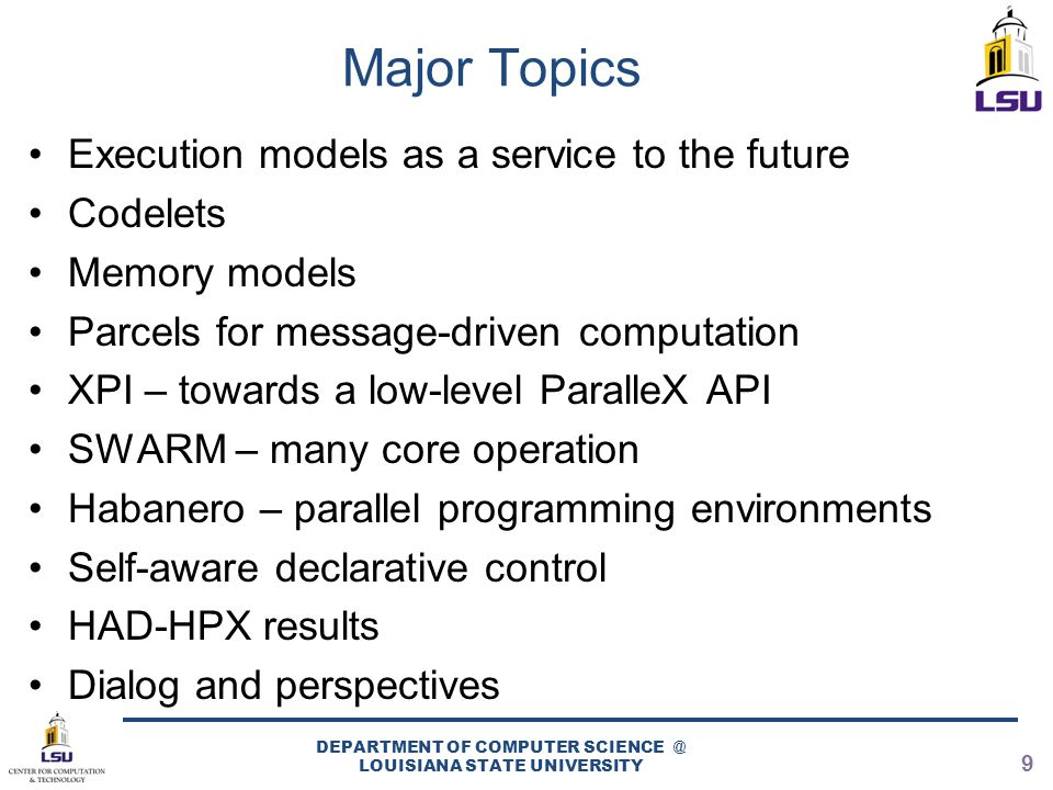 Major Topics Execution models as a service to the future Codelets Memory models Parcels for message-driven computation XPI – towards a low-level ParalleX API SWARM – many core operation Habanero – parallel programming environments Self-aware declarative control HAD-HPX results Dialog and perspectives DEPARTMENT OF COMPUTER SCIENCE @ LOUISIANA STATE UNIVERSITY 9
