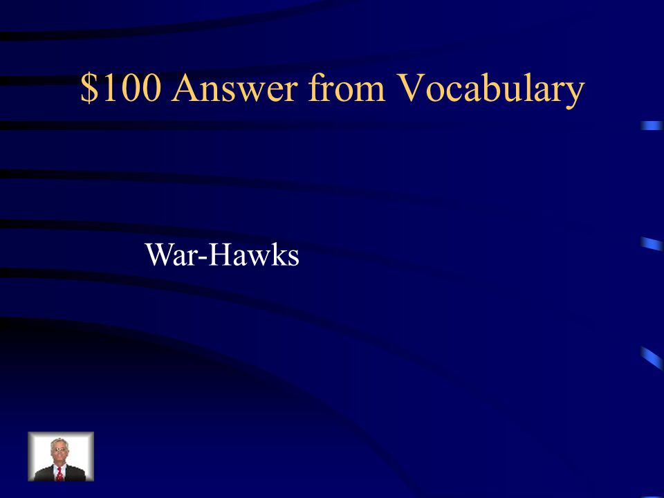 $100 Question from Vocabulary The nickname given to western and southern congressmen who wanted war with Great Britain.