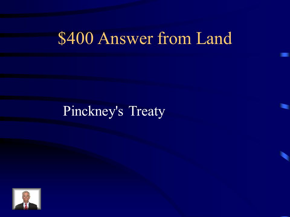 $400 Question from Land The Spanish aloud the US to use the Port of New Orleans and the Mississippi as a condition of