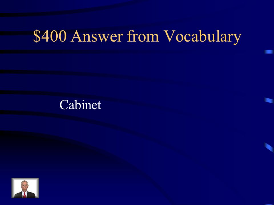 $400 Question from Vocabulary The group of department heads who serve as the president's chief advisers