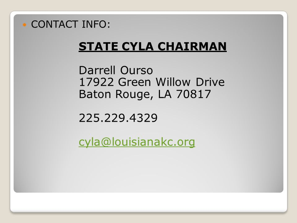 CONTACT INFO: STATE CYLA CHAIRMAN Darrell Ourso 17922 Green Willow Drive Baton Rouge, LA 70817 225.229.4329 cyla@louisianakc.org