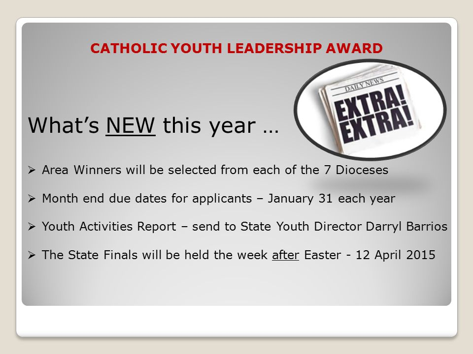 CATHOLIC YOUTH LEADERSHIP AWARD What's NEW this year …  Area Winners will be selected from each of the 7 Dioceses  Month end due dates for applicants – January 31 each year  Youth Activities Report – send to State Youth Director Darryl Barrios  The State Finals will be held the week after Easter - 12 April 2015