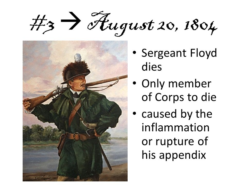 #3  August 20, 1804 Sergeant Floyd dies Only member of Corps to die caused by the inflammation or rupture of his appendix