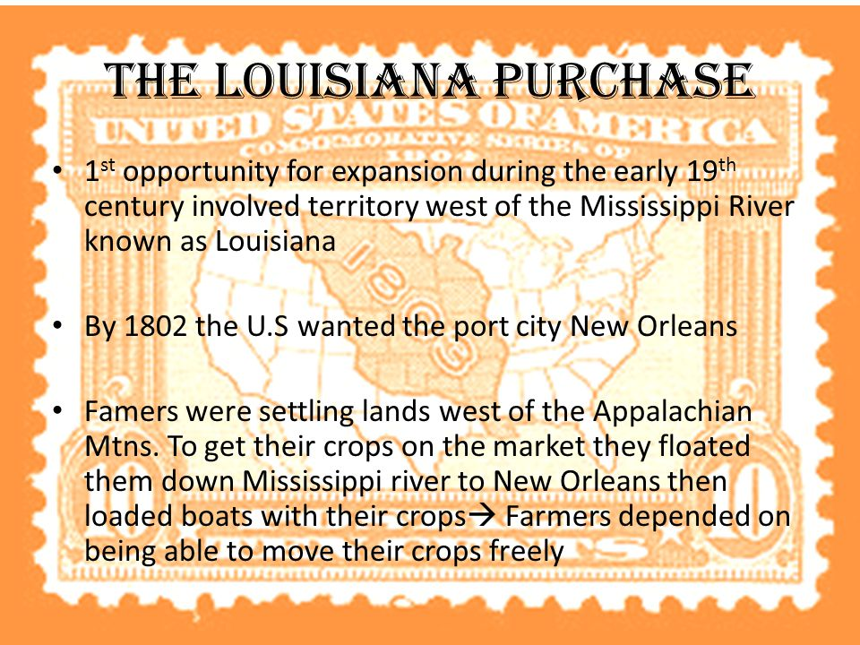 The Louisiana Purchase 1 st opportunity for expansion during the early 19 th century involved territory west of the Mississippi River known as Louisiana By 1802 the U.S wanted the port city New Orleans Famers were settling lands west of the Appalachian Mtns.