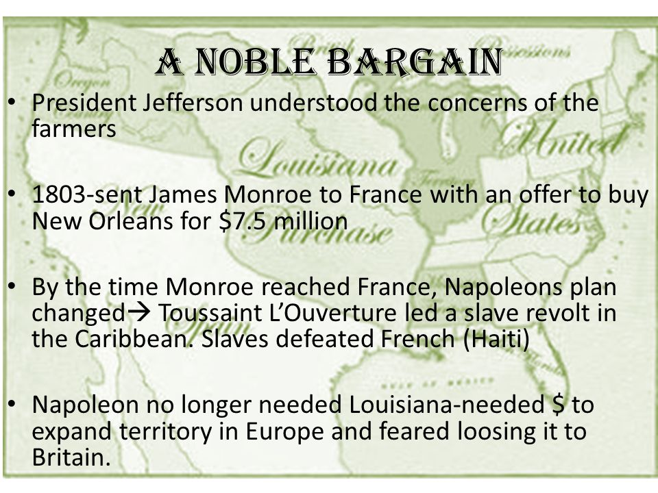 A Noble Bargain President Jefferson understood the concerns of the farmers 1803-sent James Monroe to France with an offer to buy New Orleans for $7.5 million By the time Monroe reached France, Napoleons plan changed  Toussaint L'Ouverture led a slave revolt in the Caribbean.