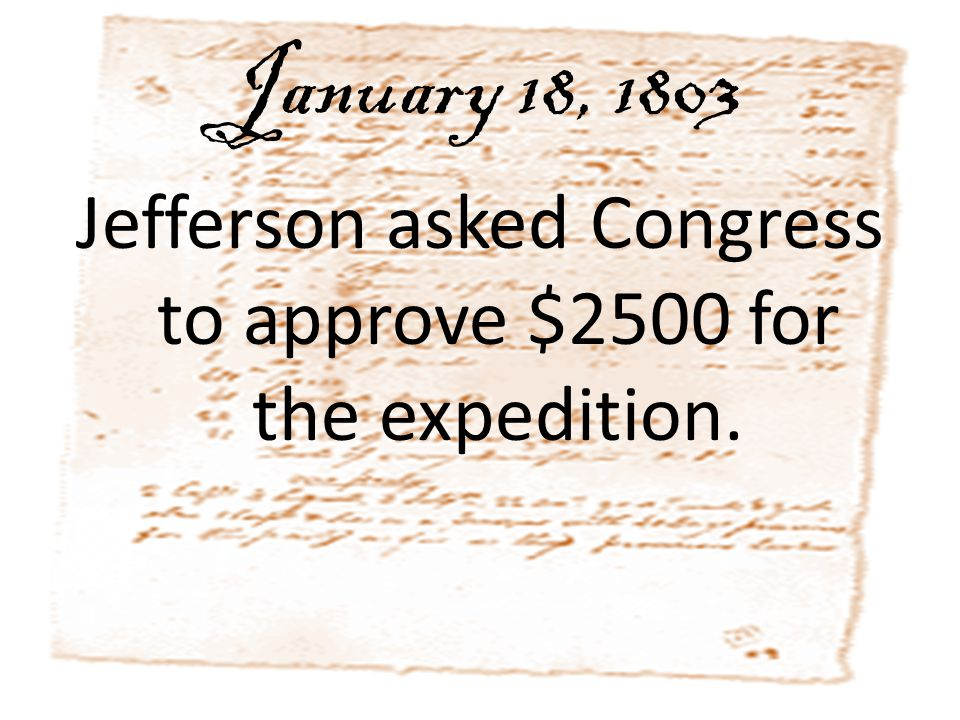 January 18, 1803 Jefferson asked Congress to approve $2500 for the expedition.