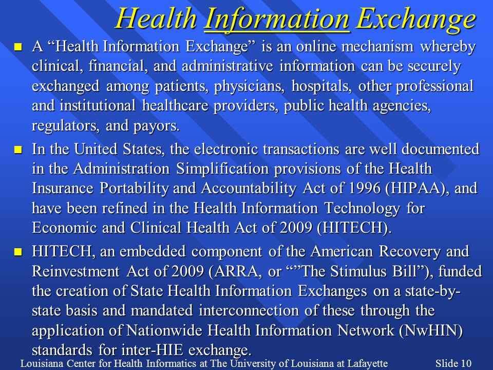 Louisiana Center for Health Informatics at The University of Louisiana at LafayetteSlide 10 Health Information Exchange n A Health Information Exchange is an online mechanism whereby clinical, financial, and administrative information can be securely exchanged among patients, physicians, hospitals, other professional and institutional healthcare providers, public health agencies, regulators, and payors.