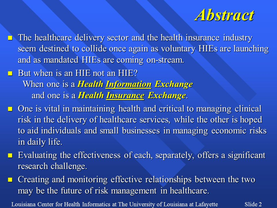 Louisiana Center for Health Informatics at The University of Louisiana at LafayetteSlide 2Abstract n The healthcare delivery sector and the health insurance industry seem destined to collide once again as voluntary HIEs are launching and as mandated HIEs are coming on-stream.