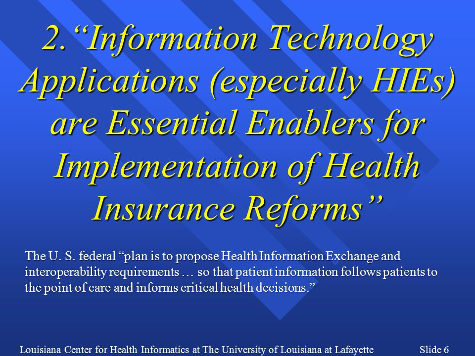 Louisiana Center for Health Informatics at The University of Louisiana at LafayetteSlide 67 HIE: Measuring Success FUNCTIONALITYPrimary BeneficiaryType of Benefit Benefit Measure QuantitativeQualitative SEEKING GENERAL INFORMATION CONSUMERS, SPONSORS Knowledge of Plans Time saved shopping for healthplans Understanding of healthplan offerings BROWSING FOR HEALTHPLANS CONSUMERS, SPONSORS Knowledge of Plans Time saved shopping for healthplans Understanding of healthplan offerings BROWSING FOR PROVIDERS NETWORKS CONSUMERSKnowledge of Plans Time saved shopping for healthplans Understanding of healthplan offerings CREATING A MARKETPLACE ACCOUNT CONSUMERS, SPONSORS, REGULATORS Prerequisite for Application Time saved by avoiding delays and repetitive manual filing Acquisition of consumer status IDENTIFYING HEALTHPLAN DETAILS CONSUMERS, SPONSORS Knowledge of Plans Time saved shopping for healthplans Ruling out/in specific healthplan offerings COMPARING SIMILAR HEALTHPLANS CONSUMERS, SPONSORS Knowledge of Plans Time saved shopping for healthplans Facilitation of decision-making in favor of preferred healthplan APPLYING TO PURCHASE A HEALTHPLAN CONSUMERS, SPONSORS, CARRIERS, REGULATORS Application submitted, then automatically routed, and queued for consideration; statistics available Time saved by all parties through online reusable application; Carrier time savings through online marketing Application encompasses decision ( the hard part is over for the consumer ); recognition of movement toward coverage of targeted populations RECEIVING CONFIRMATION OF ENROLLMENT CONSUMERS, REGULATORS Confirmation and further information about healthplan Tracking of coverage for targeted populations for Regulators Comfort of knowing coverage is in place SELECTING AN ACO / CCN / PCMH / PCP CONSUMERS, CARRIERS, NETWORKS, PROVIDERS, REGULATORS Exercise of consumer choice Tracking of relationships with Network and Provider Exercise of consumer control through choice of Network and Provider RECEIVING CONFIRMATION OF THE HEALTHPLAN BEING IN EFFECT CONSUMERS, NETWORKS, PROVIDERS, REGULATORS Confirmation of Carrier, Network, and Provider relationships Tracking of ongoing events in place for Regulators Comfort of knowing relationships secure