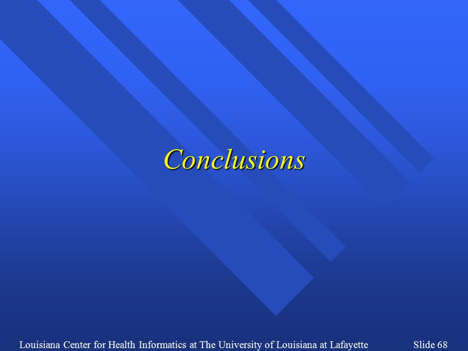 Louisiana Center for Health Informatics at The University of Louisiana at LafayetteSlide 68 Conclusions