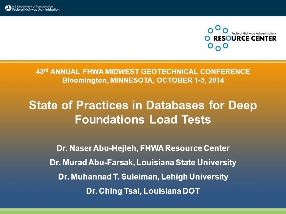 1 43 rd ANNUAL FHWA MIDWEST GEOTECHNICAL CONFERENCE Bloomington, MINNESOTA, OCTOBER 1-3, 2014 State of Practices in Databases for Deep Foundations Load Tests Dr.