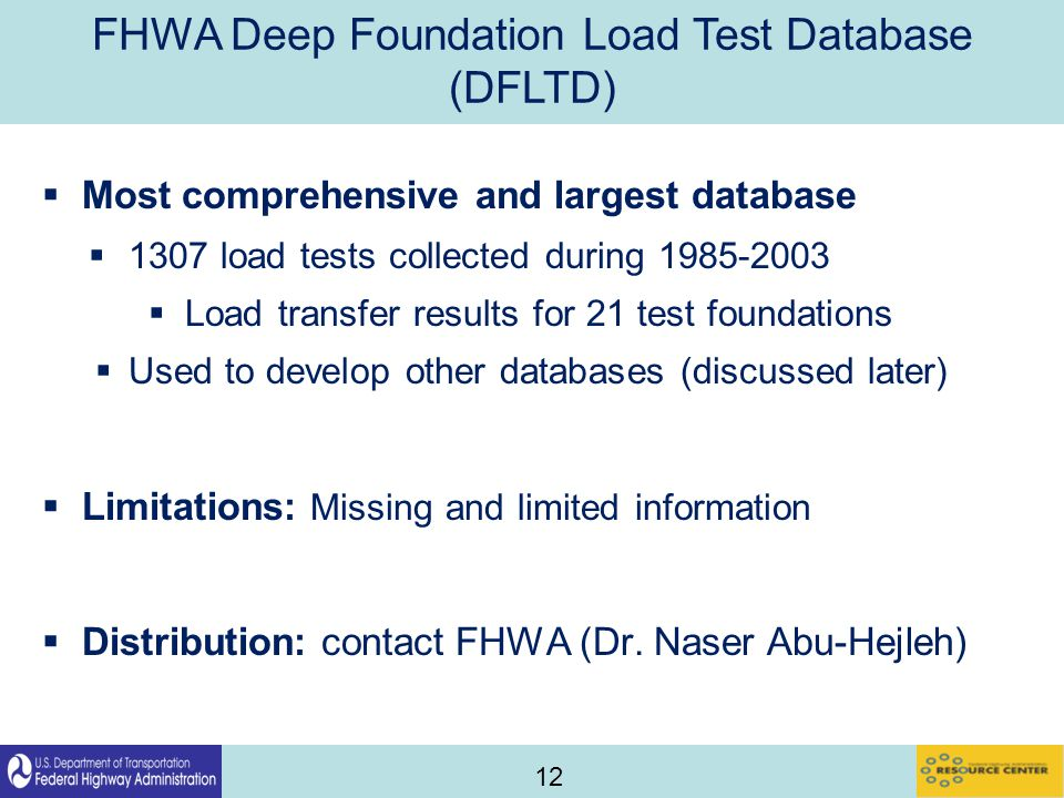 12 FHWA Deep Foundation Load Test Database (DFLTD)  Most comprehensive and largest database  1307 load tests collected during 1985-2003  Load transfer results for 21 test foundations  Used to develop other databases (discussed later)  Limitations: Missing and limited information  Distribution: contact FHWA (Dr.