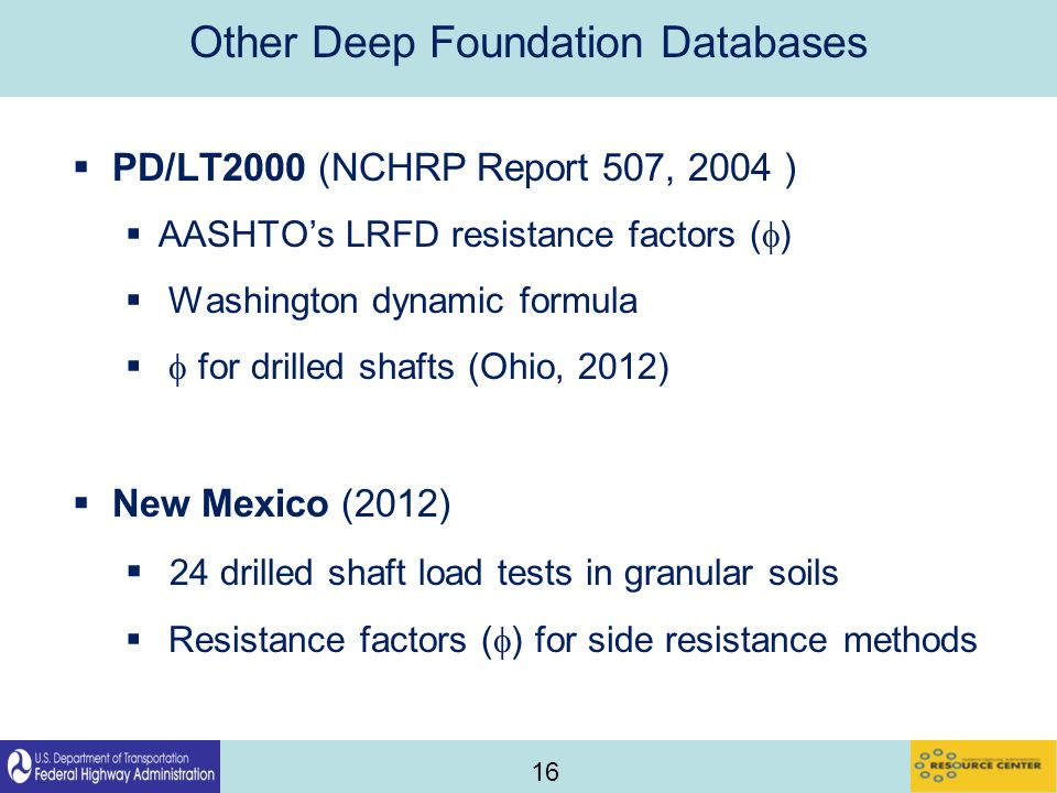 16 Other Deep Foundation Databases  PD/LT2000 (NCHRP Report 507, 2004 )  AASHTO's LRFD resistance factors (  )  Washington dynamic formula   for drilled shafts (Ohio, 2012)  New Mexico (2012)  24 drilled shaft load tests in granular soils  Resistance factors (  ) for side resistance methods