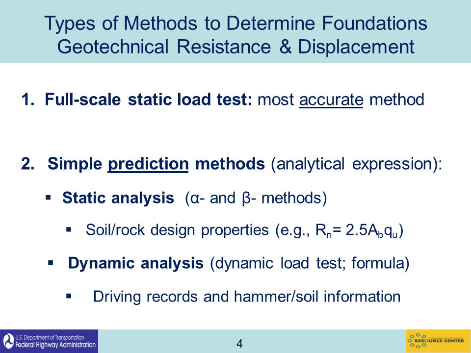 4 Types of Methods to Determine Foundations Geotechnical Resistance & Displacement 1.Full-scale static load test: most accurate method 2.Simple prediction methods (analytical expression):  Static analysis (α- and β- methods)  Soil/rock design properties (e.g., R n = 2.5A b q u )  Dynamic analysis (dynamic load test; formula)  Driving records and hammer/soil information