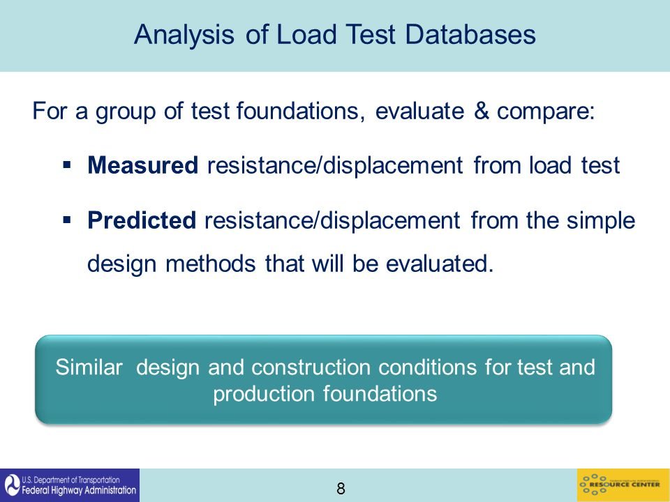 8 Analysis of Load Test Databases For a group of test foundations, evaluate & compare:  Measured resistance/displacement from load test  Predicted resistance/displacement from the simple design methods that will be evaluated.