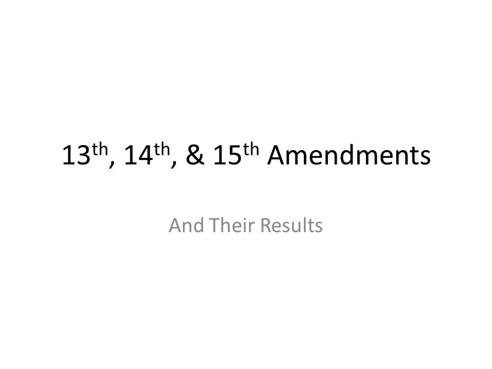 13 th, 14 th, & 15 th Amendments And Their Results