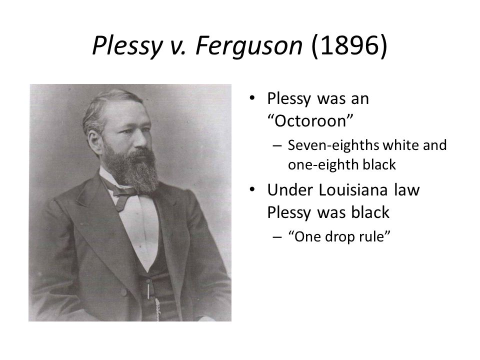 "Plessy v. Ferguson (1896) Plessy was an ""Octoroon"" – Seven-eighths white and one-eighth black Under Louisiana law Plessy was black – ""One drop rule"""