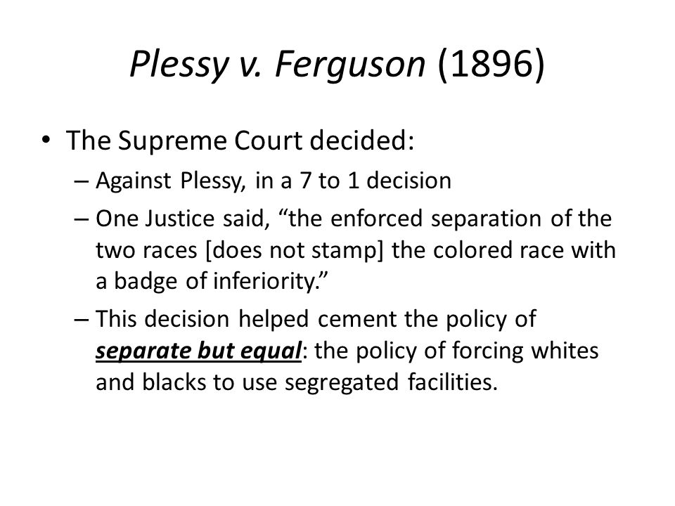 "Plessy v. Ferguson (1896) The Supreme Court decided: – Against Plessy, in a 7 to 1 decision – One Justice said, ""the enforced separation of the two ra"