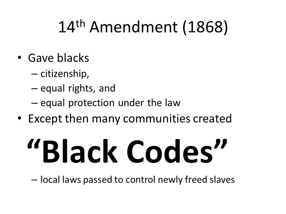 14 th Amendment (1868) Gave blacks – citizenship, – equal rights, and – equal protection under the law Except then many communities created Black Codes – local laws passed to control newly freed slaves