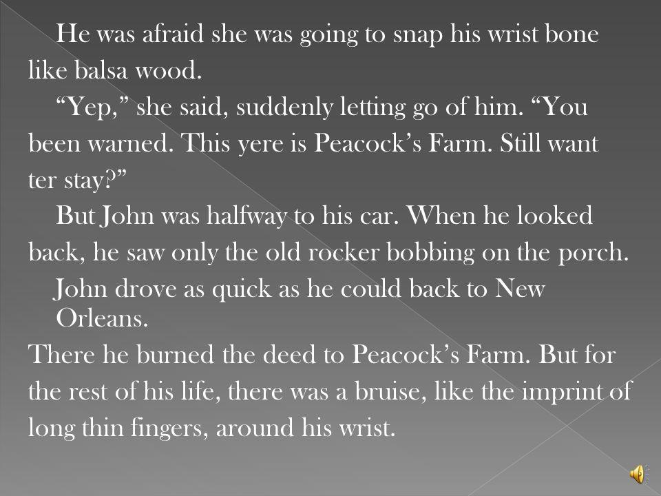 He was afraid she was going to snap his wrist bone like balsa wood.