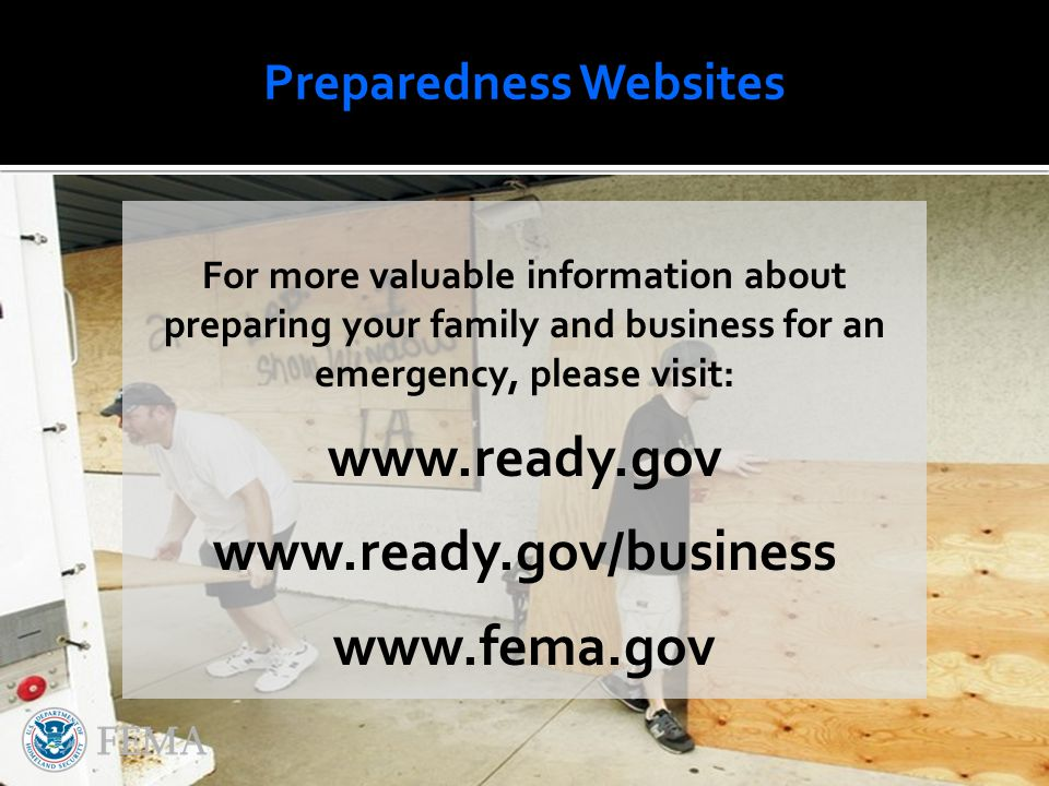 For more valuable information about preparing your family and business for an emergency, please visit: www.ready.gov www.ready.gov/business www.fema.gov Preparedness Websites