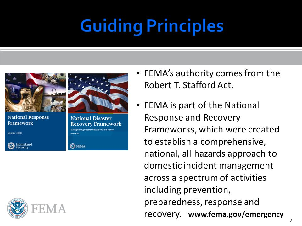 FEMA's authority comes from the Robert T. Stafford Act. FEMA is part of the National Response and Recovery Frameworks, which were created to establish
