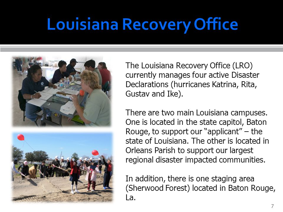 The Louisiana Recovery Office (LRO) currently manages four active Disaster Declarations (hurricanes Katrina, Rita, Gustav and Ike). There are two main