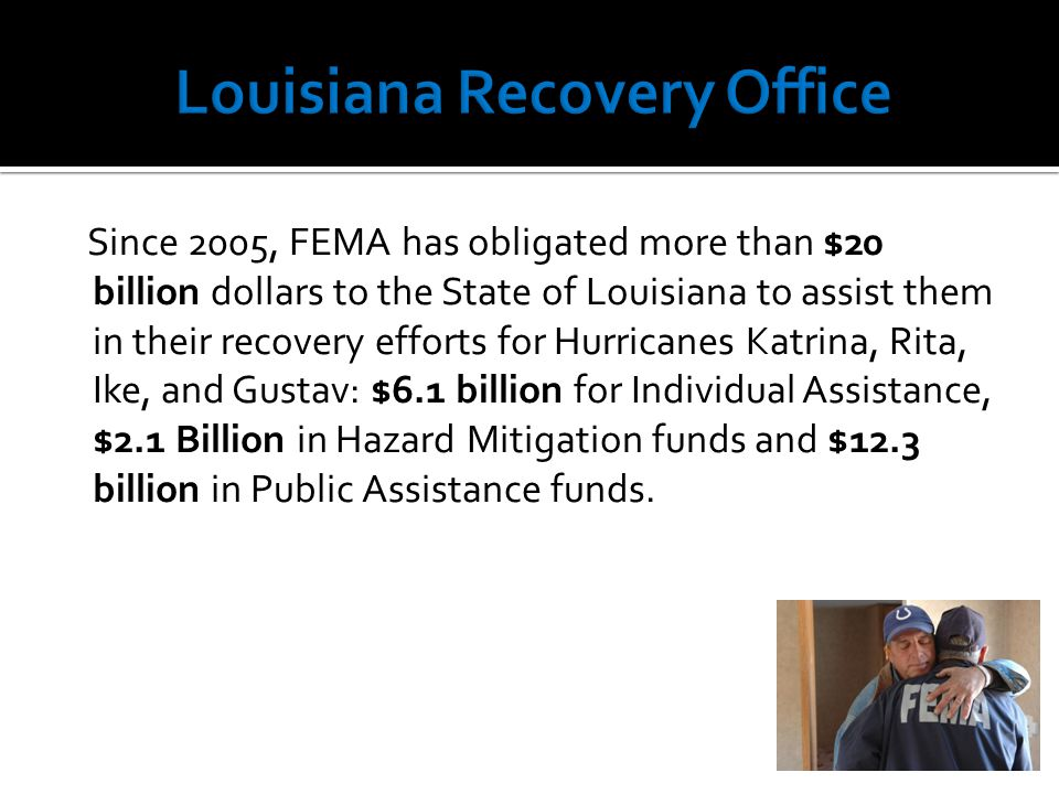 Since 2005, FEMA has obligated more than $20 billion dollars to the State of Louisiana to assist them in their recovery efforts for Hurricanes Katrina, Rita, Ike, and Gustav: $6.1 billion for Individual Assistance, $2.1 Billion in Hazard Mitigation funds and $12.3 billion in Public Assistance funds.